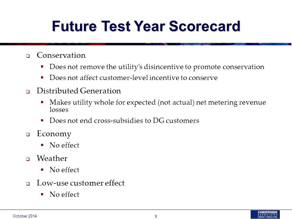 October Future Test Year Scorecard  Conservation  Does not remove the utility's disincentive to promote conservation  Does not affect customer-level incentive to conserve  Distributed Generation  Makes utility whole for expected (not actual) net metering revenue losses  Does not end cross-subsidies to DG customers  Economy  No effect  Weather  No effect  Low-use customer effect  No effect