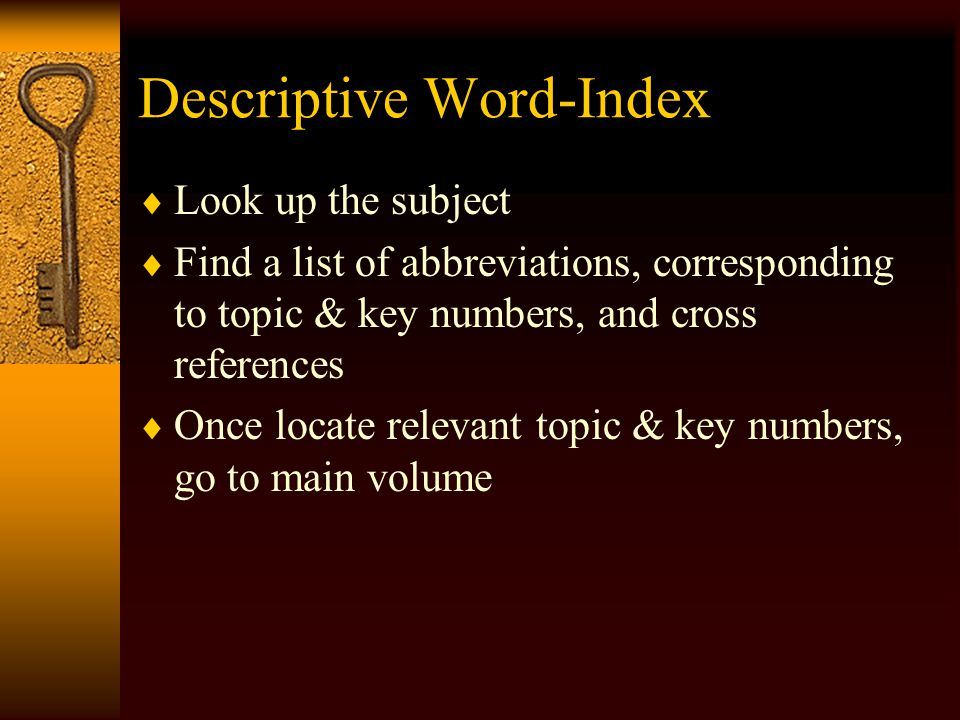 Descriptive-Word Index Located at the end Every digest has one Can also help in researching codes and secondary materials Use when you have no cites Unhelpful if you haven't brainstormed