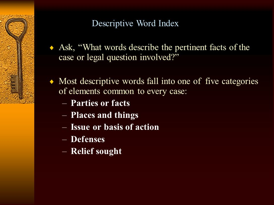 Descriptive Word Index  When classifying points of law and assigning to key numbers, West attorney-editors choose words that describe the important facts and legal issues  These fact and issue words are arranged alphabetically in the Descriptive Word Index volumes of the digest.