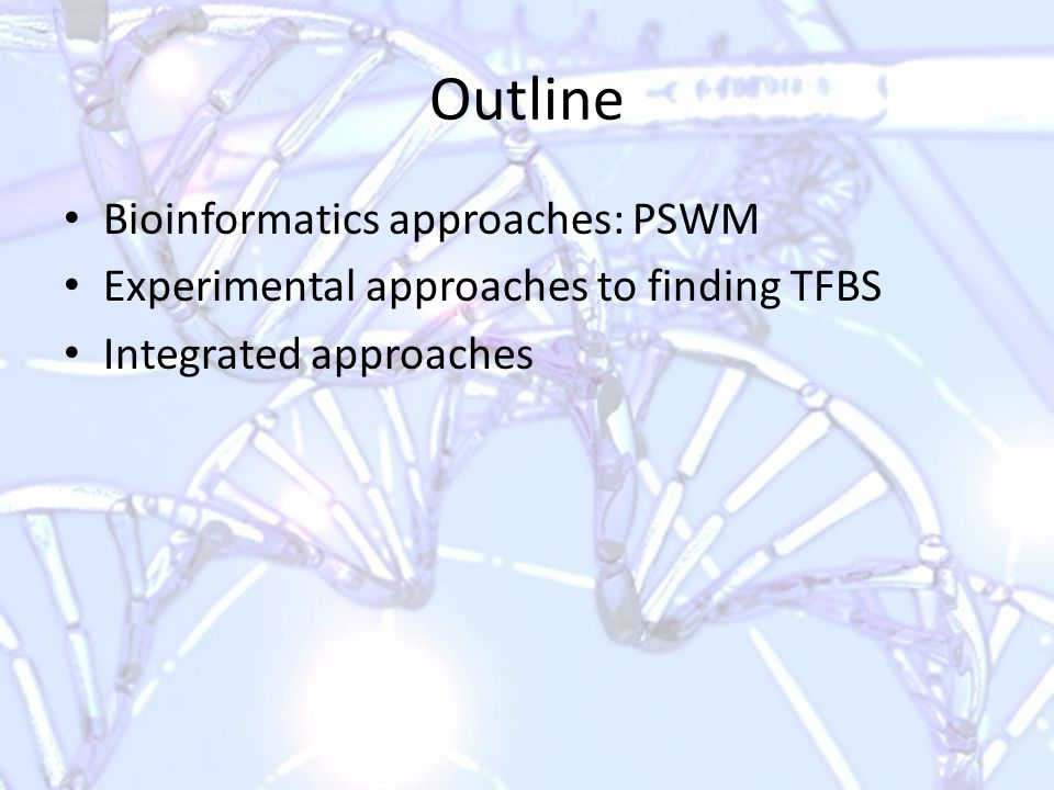 Outline Bioinformatics approaches: PSWM Experimental approaches to finding TFBS Integrated approaches