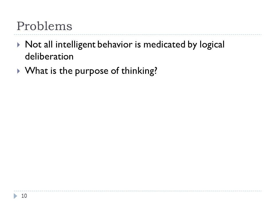 Problems 10  Not all intelligent behavior is medicated by logical deliberation  What is the purpose of thinking