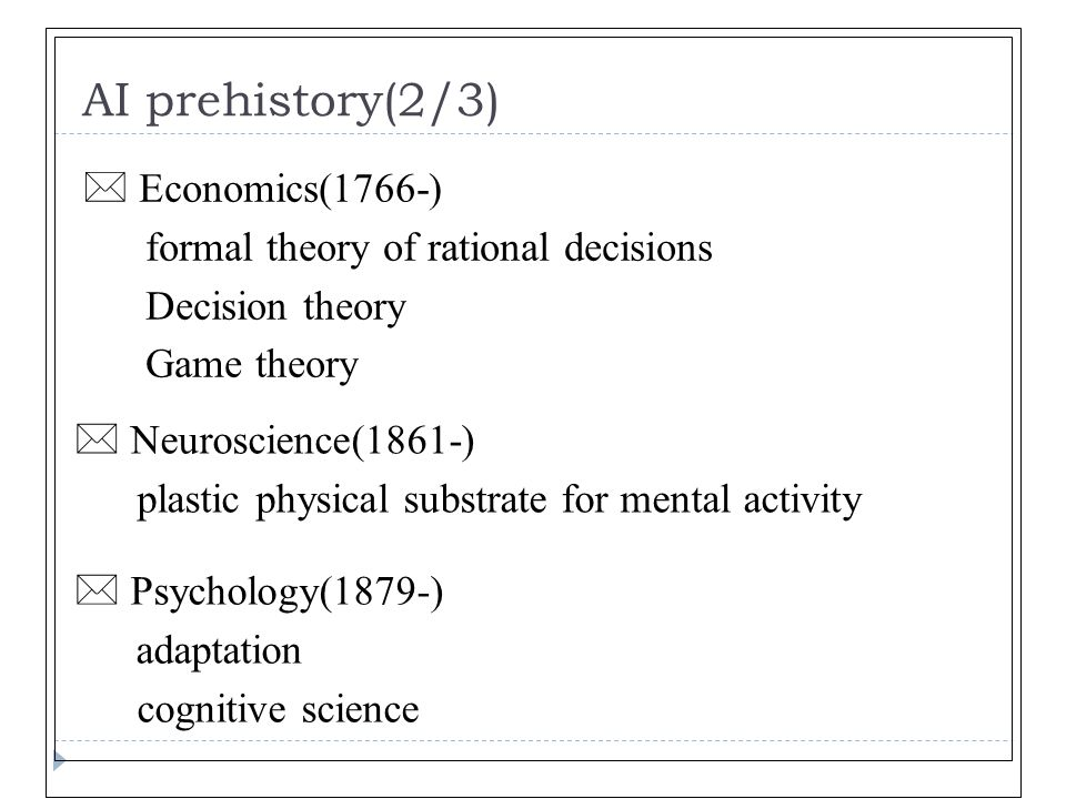 AI prehistory(2/3) * Psychology(1879-) adaptation cognitive science * Economics(1766-) formal theory of rational decisions Decision theory Game theory * Neuroscience(1861-) plastic physical substrate for mental activity