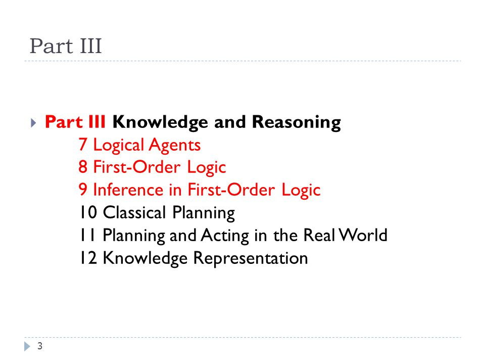 Part III 3  Part III Knowledge and Reasoning 7 Logical Agents 8 First-Order Logic 9 Inference in First-Order Logic 10 Classical Planning 11 Planning and Acting in the Real World 12 Knowledge Representation