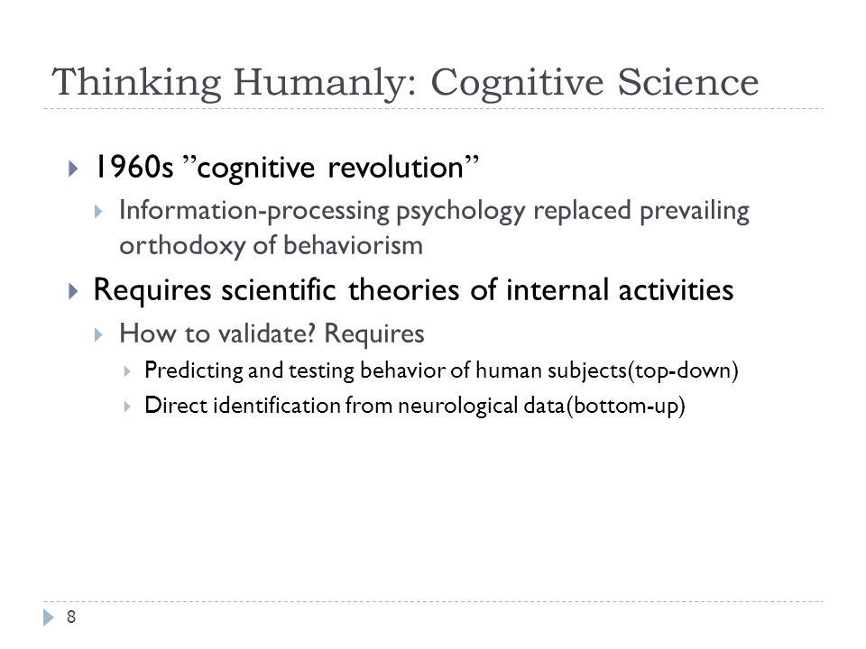 Thinking Humanly: Cognitive Science 8  1960s cognitive revolution  Information-processing psychology replaced prevailing orthodoxy of behaviorism  Requires scientific theories of internal activities  How to validate.