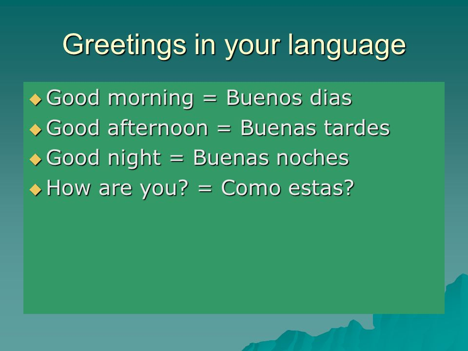 Greetings in your language  Good morning = Buenos dias  Good afternoon = Buenas tardes  Good night = Buenas noches  How are you.