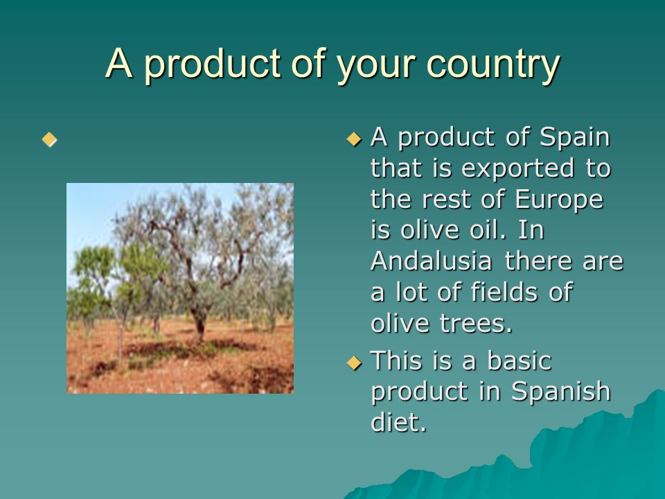 A product of your country       A product of Spain that is exported to the rest of Europe is olive oil.