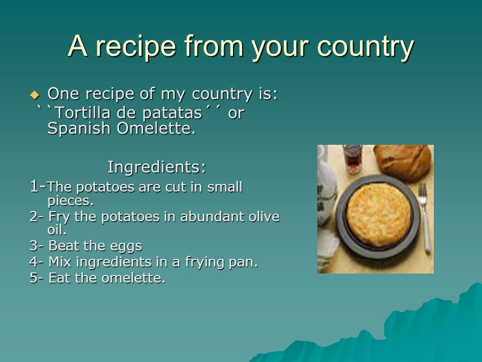 A recipe from your country  One recipe of my country is: ``Tortilla de patatas´´ or Spanish Omelette.