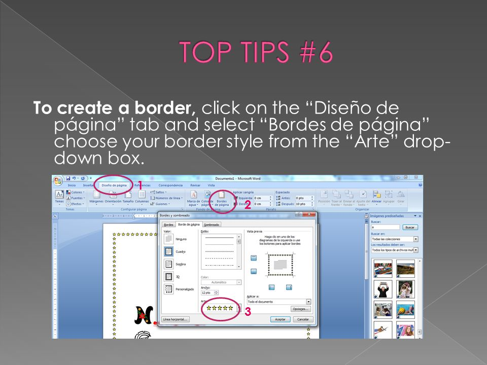 "To create a border, click on the ""Diseño de página"" tab and select ""Bordes de página"" choose your border style from the ""Arte"" drop- down box. 1 2 3"