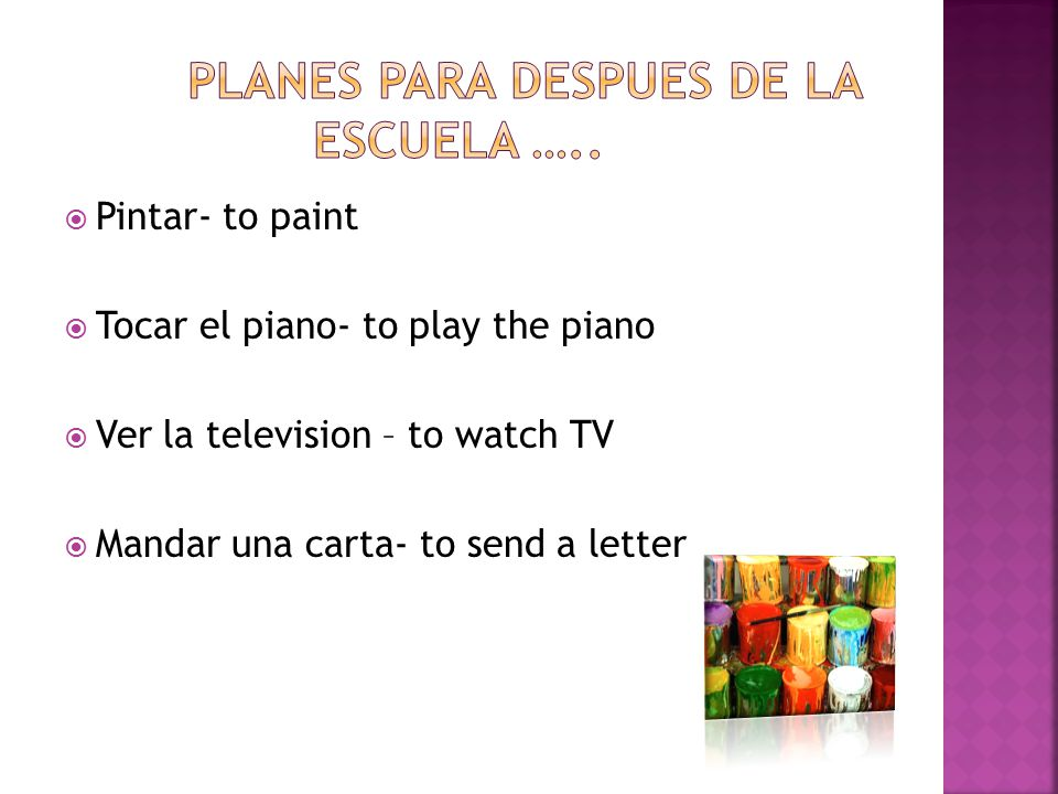  Pintar- to paint  Tocar el piano- to play the piano  Ver la television – to watch TV  Mandar una carta- to send a letter