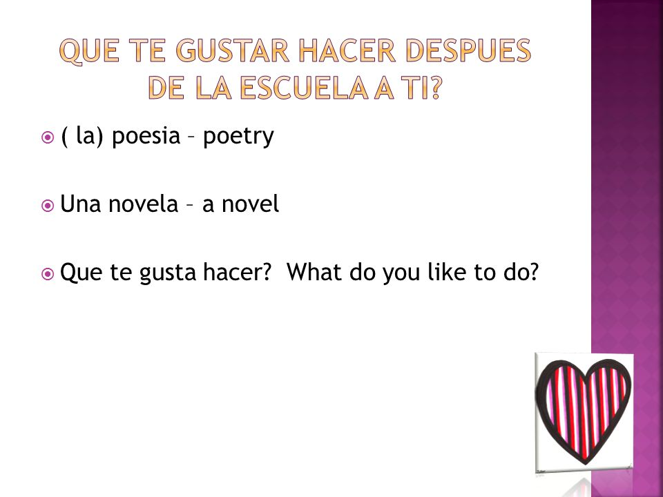  ( la) poesia – poetry  Una novela – a novel  Que te gusta hacer? What do you like to do?