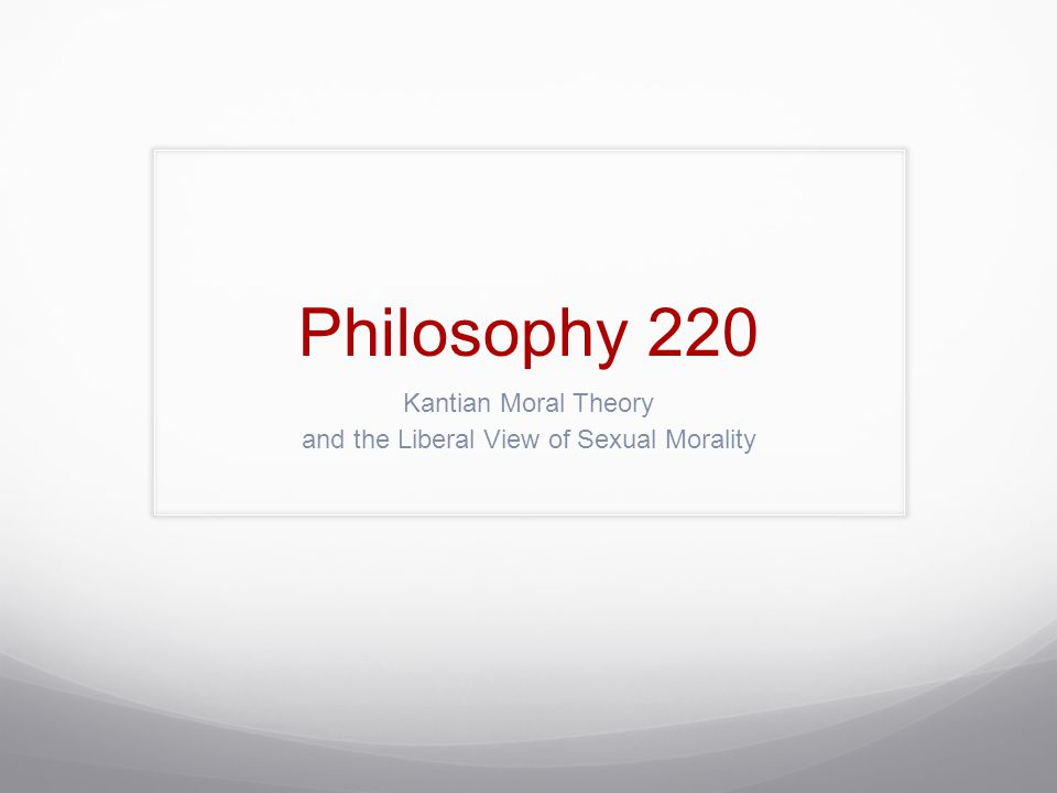 Philosophy 220 Kantian Moral Theory and the Liberal View of Sexual Morality