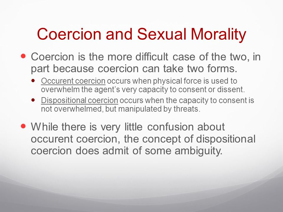 Coercion and Sexual Morality Coercion is the more difficult case of the two, in part because coercion can take two forms.