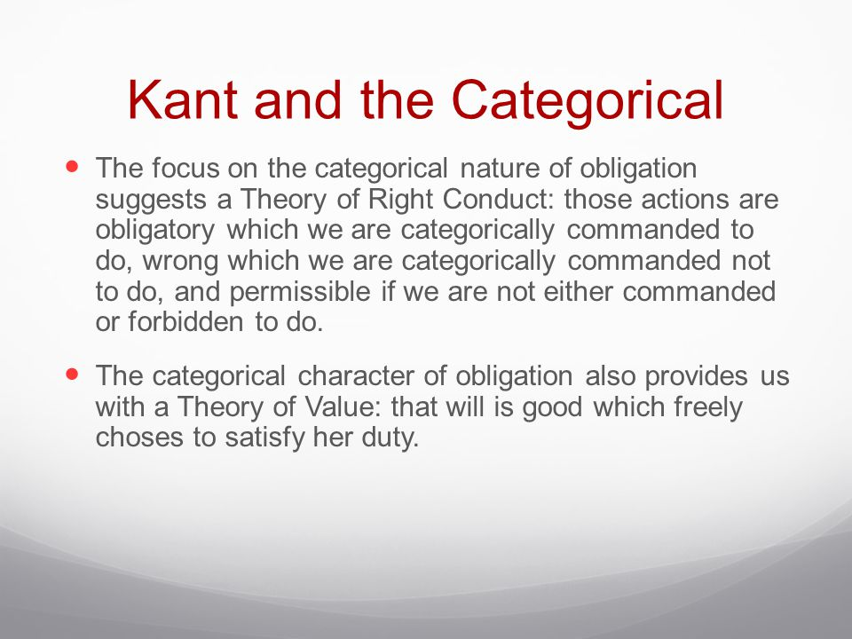 Kant and the Categorical The focus on the categorical nature of obligation suggests a Theory of Right Conduct: those actions are obligatory which we are categorically commanded to do, wrong which we are categorically commanded not to do, and permissible if we are not either commanded or forbidden to do.