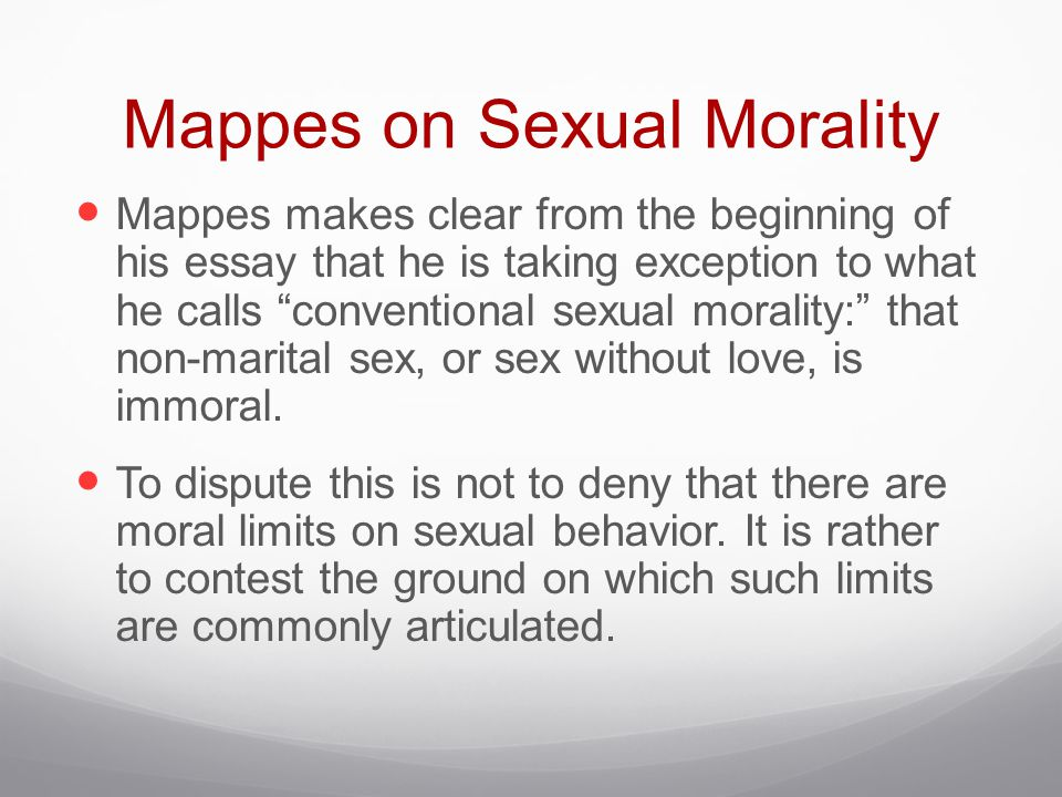 Mappes on Sexual Morality Mappes makes clear from the beginning of his essay that he is taking exception to what he calls conventional sexual morality: that non-marital sex, or sex without love, is immoral.