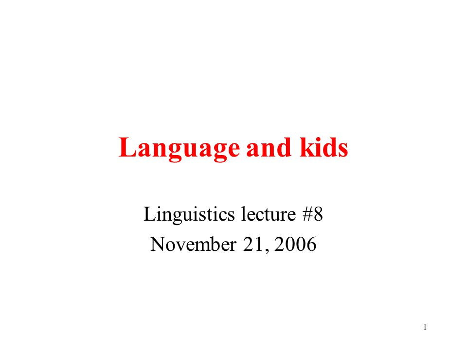 1 Language and kids Linguistics lecture #8 November 21, 2006