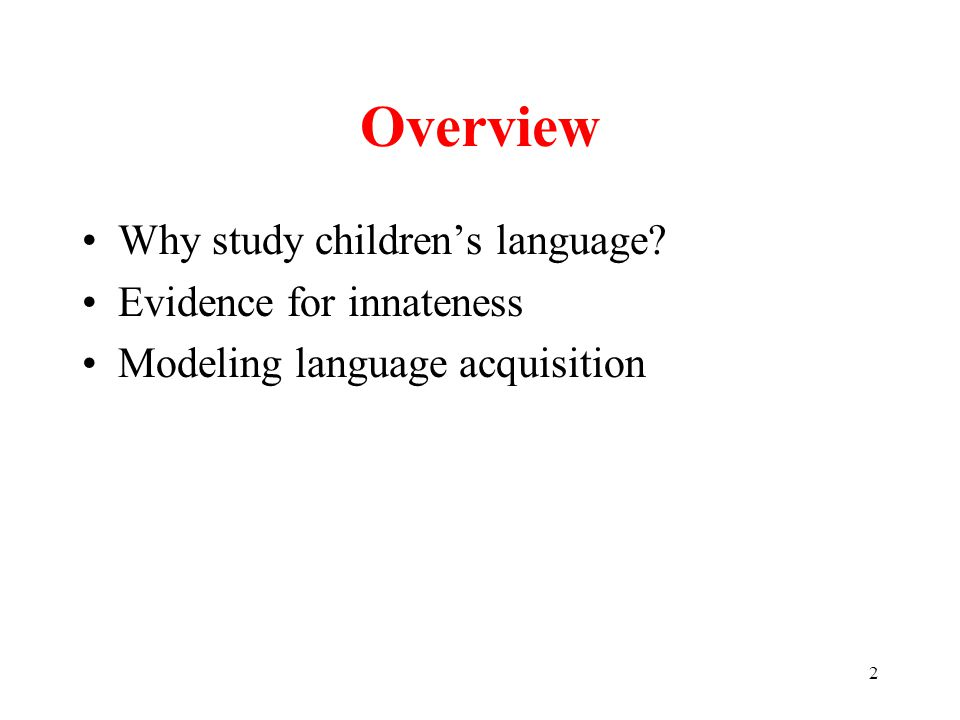 2 Overview Why study children's language Evidence for innateness Modeling language acquisition
