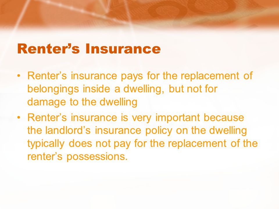 Renter's Insurance Renter's insurance pays for the replacement of belongings inside a dwelling, but not for damage to the dwelling Renter's insurance is very important because the landlord's insurance policy on the dwelling typically does not pay for the replacement of the renter's possessions.