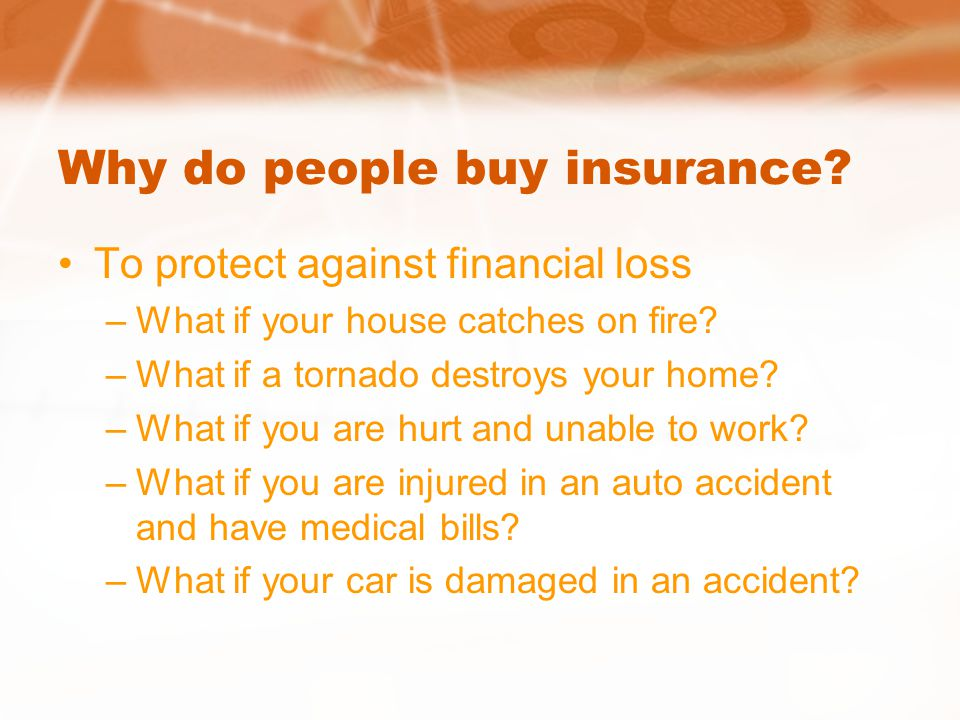 Why do people buy insurance. To protect against financial loss –What if your house catches on fire.