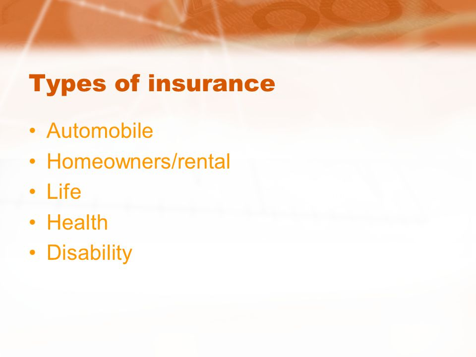 Types of insurance Automobile Homeowners/rental Life Health Disability