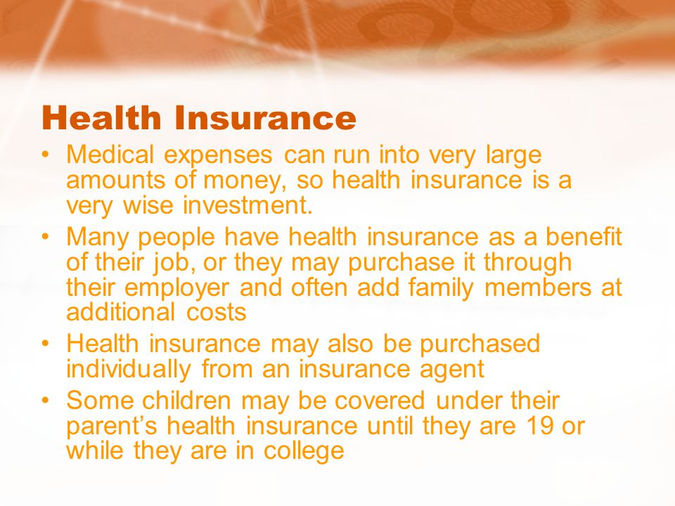 Health Insurance Medical expenses can run into very large amounts of money, so health insurance is a very wise investment.