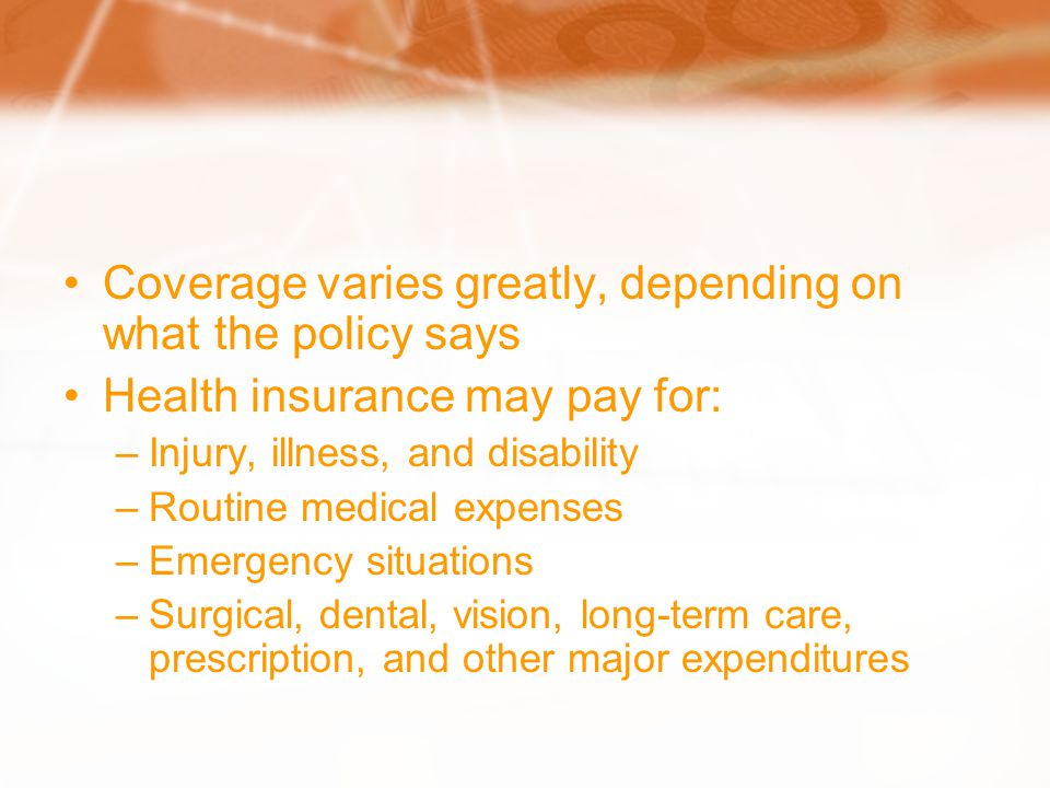 Coverage varies greatly, depending on what the policy says Health insurance may pay for: –Injury, illness, and disability –Routine medical expenses –Emergency situations –Surgical, dental, vision, long-term care, prescription, and other major expenditures