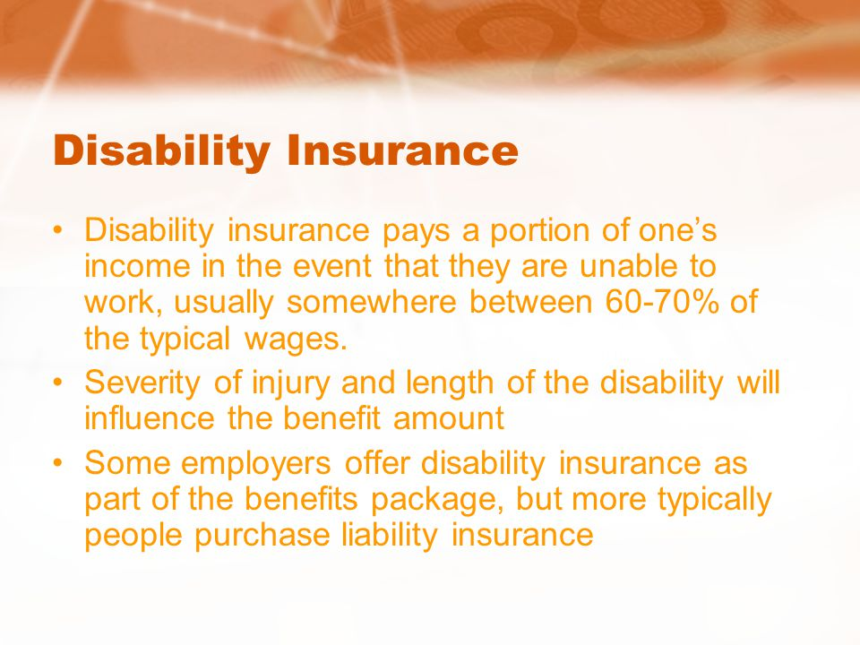 Disability Insurance Disability insurance pays a portion of one's income in the event that they are unable to work, usually somewhere between 60-70% of the typical wages.