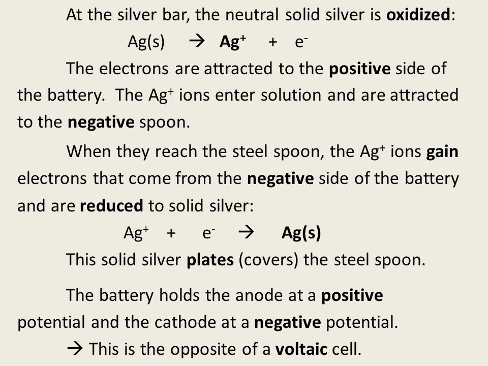 At the silver bar, the neutral solid silver is oxidized: Ag(s)  Ag + + e - The electrons are attracted to the positive side of the battery.