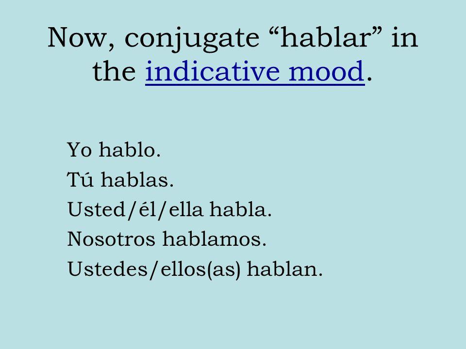 """Now, conjugate """"hablar"""" in the indicative mood. Yo hablo. Tú hablas. Usted/él/ella habla. Nosotros hablamos. Ustedes/ellos(as) hablan."""