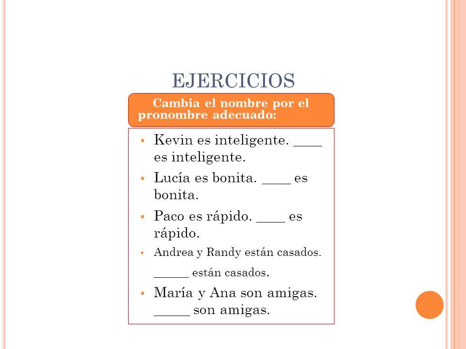 EJERCICIOS Cambia el nombre por el pronombre adecuado:  Kevin es inteligente. ____ es inteligente.  Lucía es bonita. ____ es bonita.  Paco es rápid