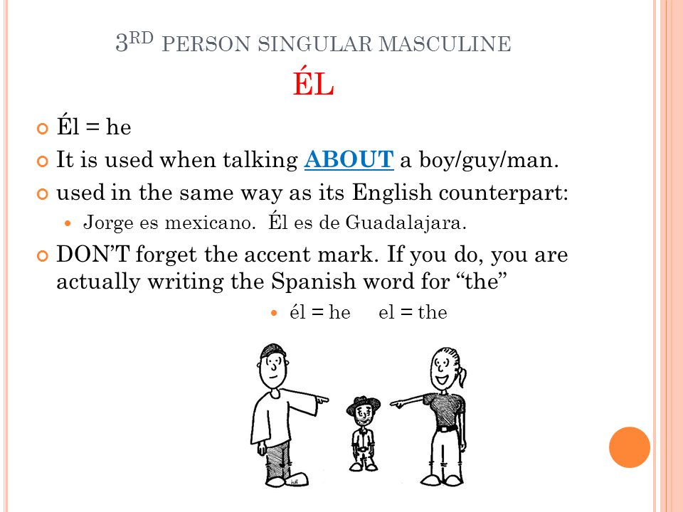 3 RD PERSON SINGULAR MASCULINE ÉL Él = he It is used when talking ABOUT a boy/guy/man.