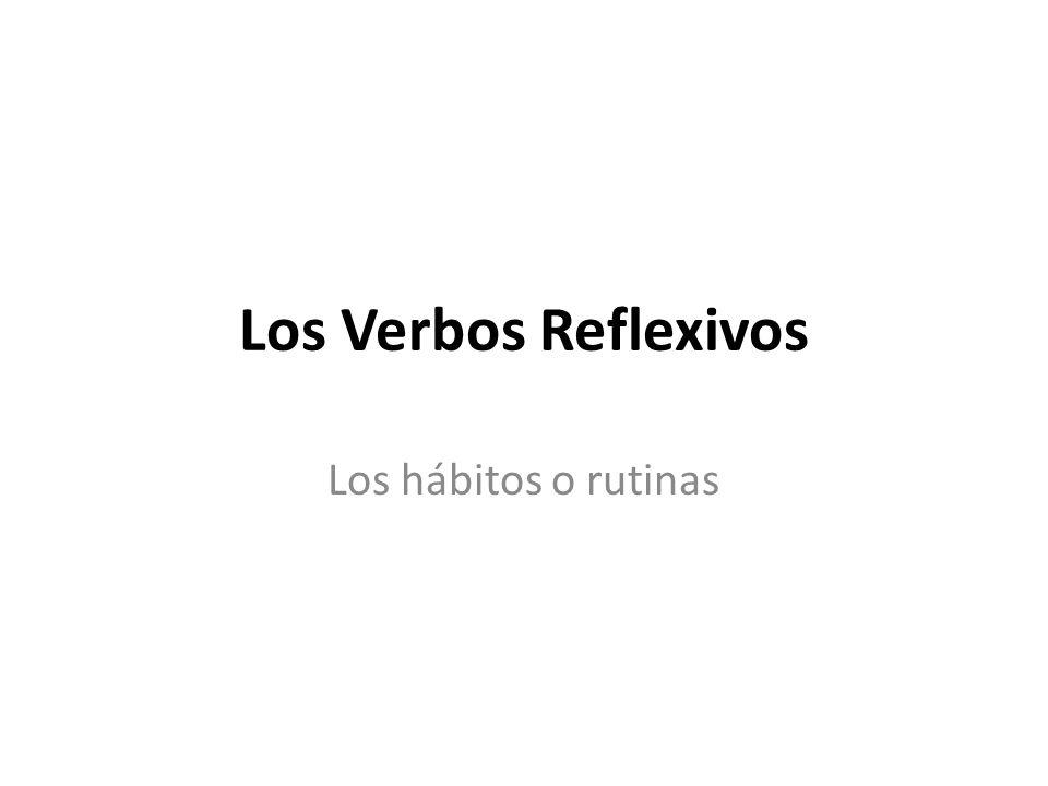 Los Verbos Reflexivos Los hábitos o rutinas