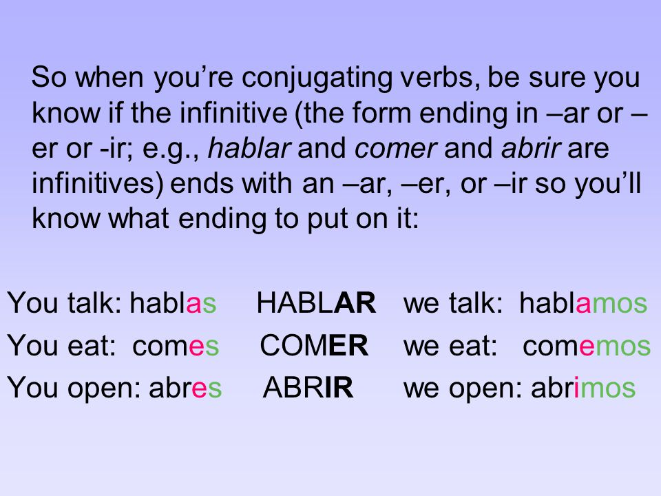 So when you're conjugating verbs, be sure you know if the infinitive (the form ending in –ar or – er or -ir; e.g., hablar and comer and abrir are infinitives) ends with an –ar, –er, or –ir so you'll know what ending to put on it: You talk: hablas HABLARwe talk: hablamos You eat: comes COMERwe eat: comemos You open: abres ABRIRwe open: abrimos