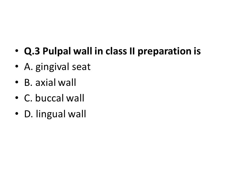 Q.3 Pulpal wall in class II preparation is A.gingival seat B.
