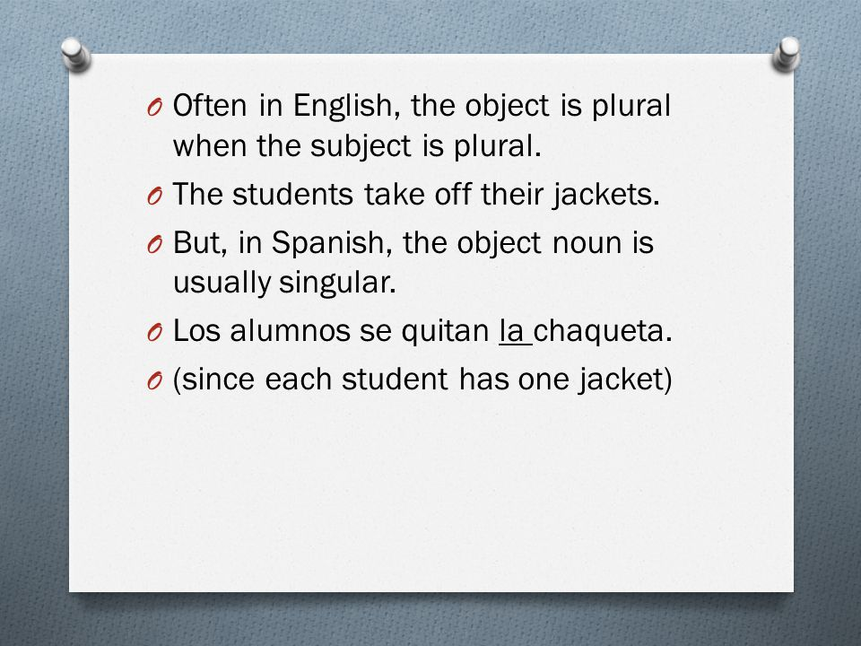 O Often in English, the object is plural when the subject is plural.