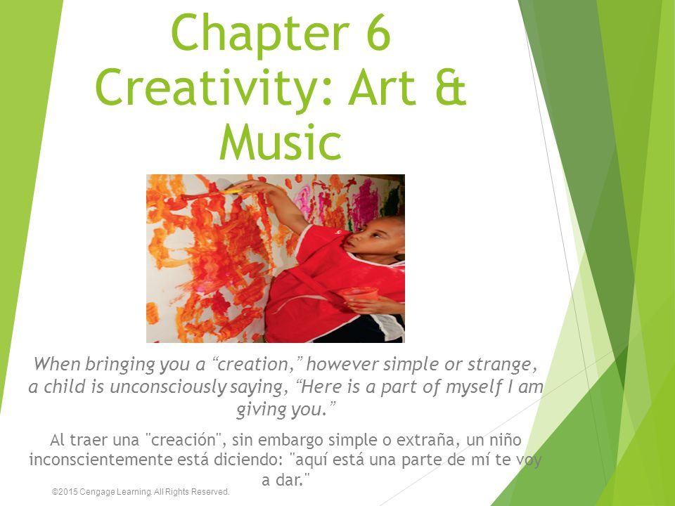 "Chapter 6 Creativity: Art & Music When bringing you a ""creation,"" however simple or strange, a child is unconsciously saying, ""Here is a part of mysel"