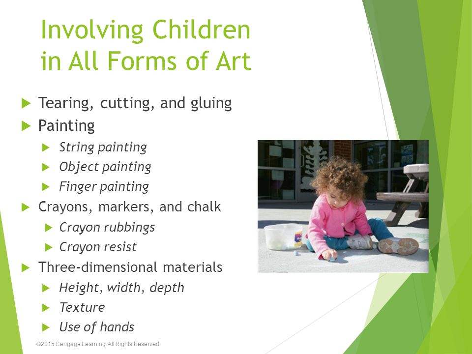 Involving Children in All Forms of Art  Tearing, cutting, and gluing  Painting  String painting  Object painting  Finger painting  Crayons, mark