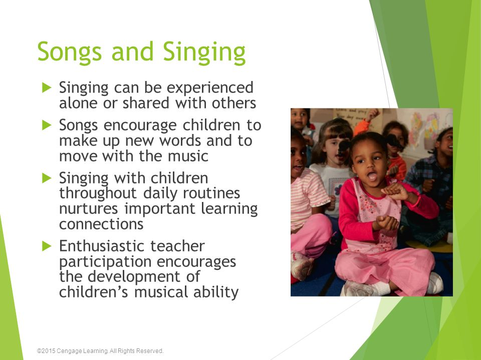 Songs and Singing  Singing can be experienced alone or shared with others  Songs encourage children to make up new words and to move with the music