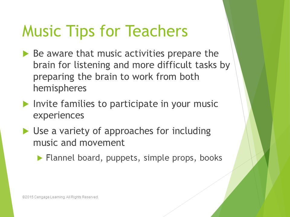 Music Tips for Teachers  Be aware that music activities prepare the brain for listening and more difficult tasks by preparing the brain to work from