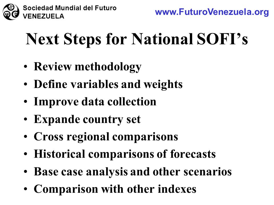 Review methodology Define variables and weights Improve data collection Expande country set Cross regional comparisons Historical comparisons of forecasts Base case analysis and other scenarios Comparison with other indexes Next Steps for National SOFI's www.FuturoVenezuela.org Sociedad Mundial del Futuro VENEZUELA