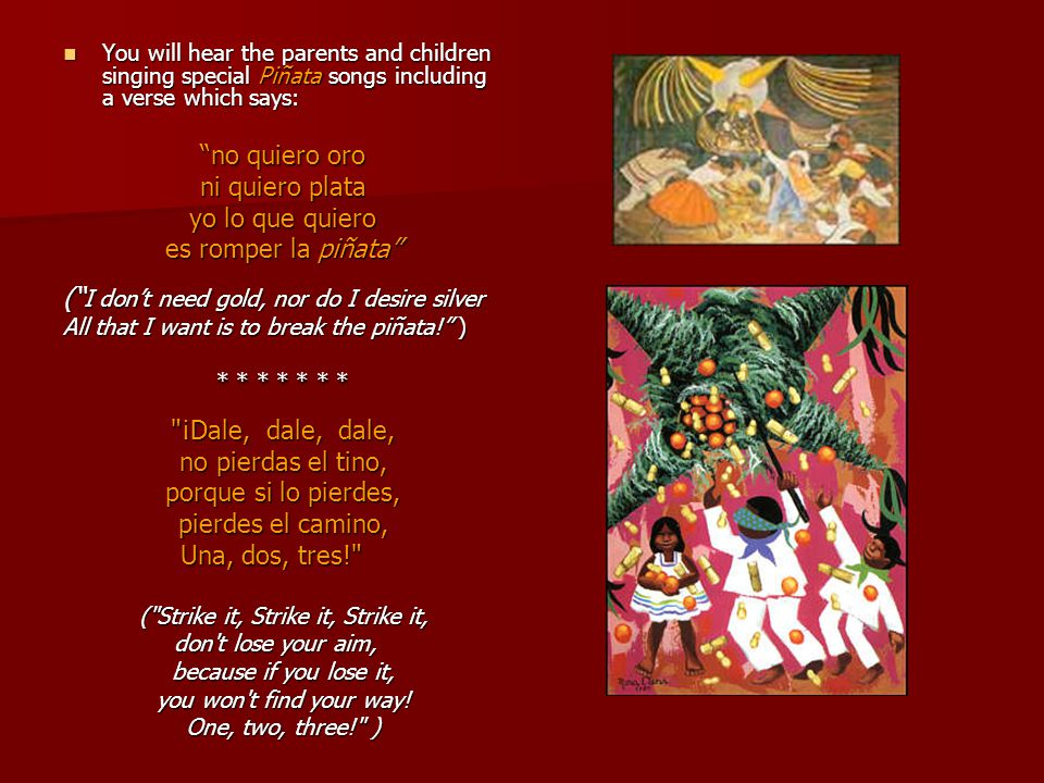 You will hear the parents and children singing special Piñata songs including a verse which says: You will hear the parents and children singing special Piñata songs including a verse which says: no quiero oro ni quiero plata yo lo que quiero es romper la piñata ( I don't need gold, nor do I desire silver All that I want is to break the piñata! ) * * * * * * * ¡Dale, dale, dale, no pierdas el tino, porque si lo pierdes, pierdes el camino, Una, dos, tres! Una, dos, tres! ( Strike it, Strike it, Strike it, don t lose your aim, don t lose your aim, because if you lose it, you won t find your way.