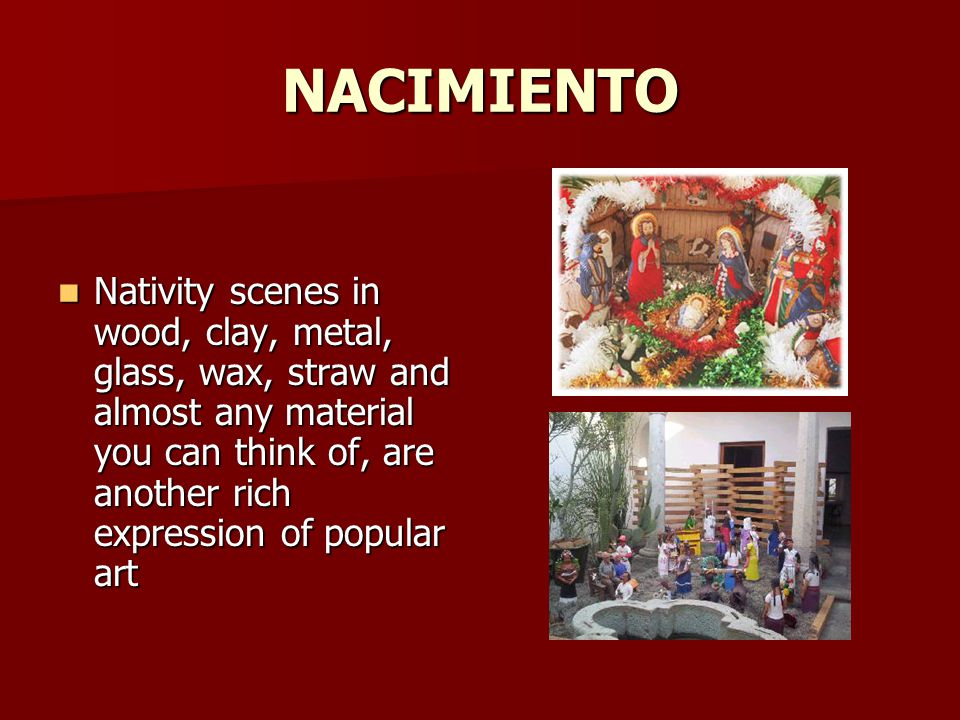 NACIMIENTO Nativity scenes in wood, clay, metal, glass, wax, straw and almost any material you can think of, are another rich expression of popular art Nativity scenes in wood, clay, metal, glass, wax, straw and almost any material you can think of, are another rich expression of popular art