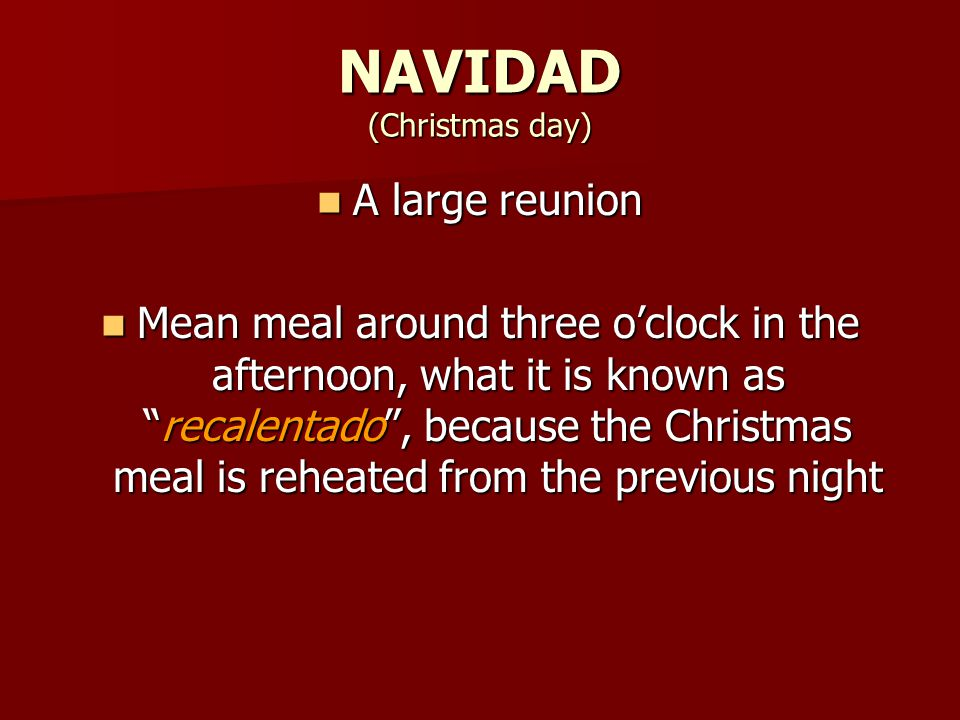 NAVIDAD (Christmas day) A large reunion A large reunion Mean meal around three o'clock in the afternoon, what it is known as recalentado , because the Christmas meal is reheated from the previous night Mean meal around three o'clock in the afternoon, what it is known as recalentado , because the Christmas meal is reheated from the previous night