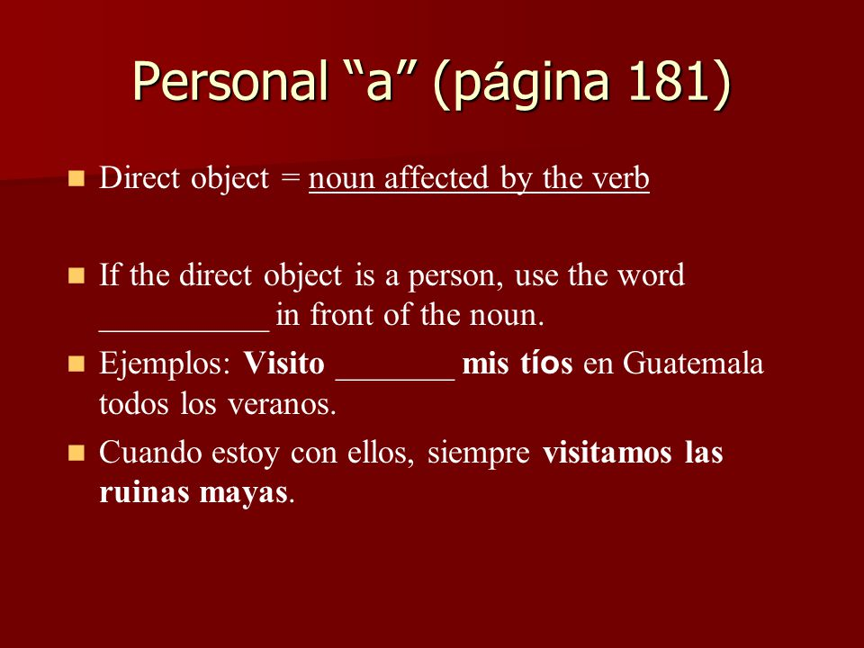 Personal a (p á gina 181) Direct object = noun affected by the verb If the direct object is a person, use the word __________ in front of the noun.