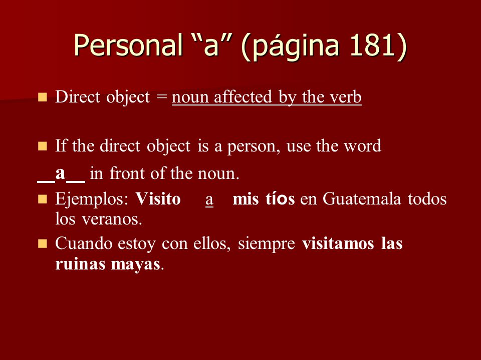 Personal a (p á gina 181) Direct object = noun affected by the verb If the direct object is a person, use the word a in front of the noun.