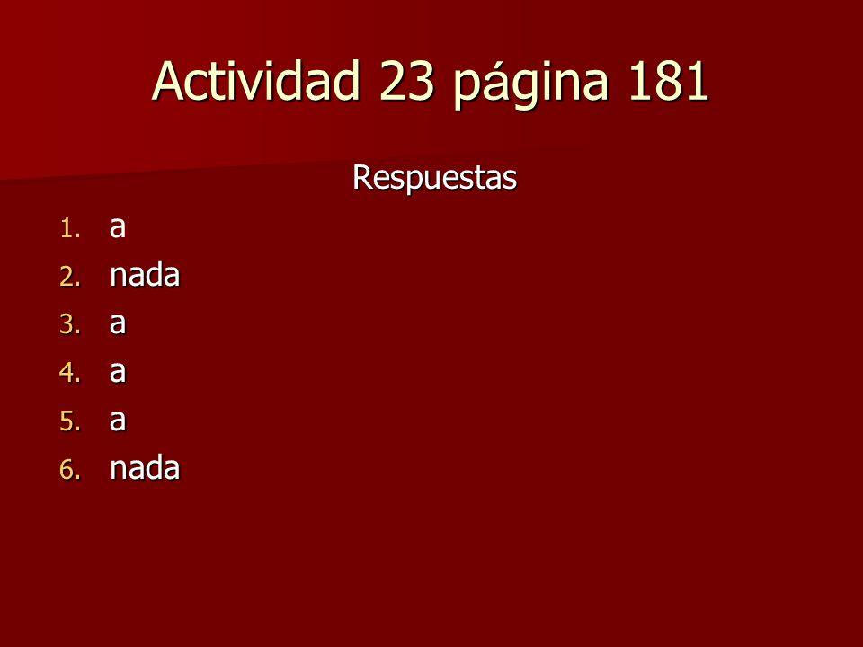 Actividad 23 p á gina 181 Respuestas 1. 1. a 2. nada 3. a 4. a 5. a 6. nada