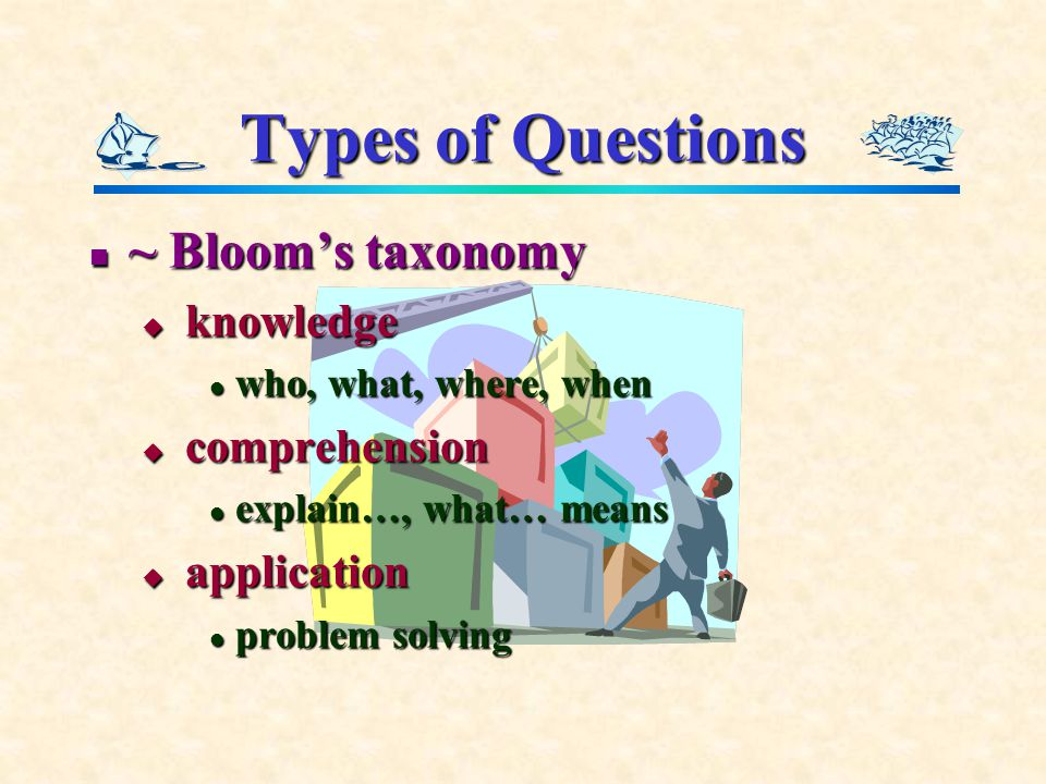 Types of Questions ~ Bloom's taxonomy ~ Bloom's taxonomy  knowledge who, what, where, when who, what, where, when  comprehension explain…, what… means explain…, what… means  application problem solving problem solving
