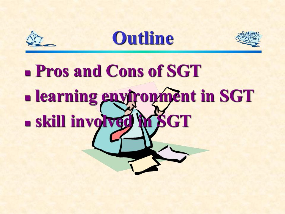 Outline Pros and Cons of SGT Pros and Cons of SGT learning environment in SGT learning environment in SGT skill involved in SGT skill involved in SGT