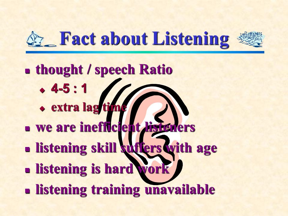 Fact about Listening thought / speech Ratio thought / speech Ratio  4-5 : 1  extra lag time we are inefficient listeners we are inefficient listeners listening skill suffers with age listening skill suffers with age listening is hard work listening is hard work listening training unavailable listening training unavailable