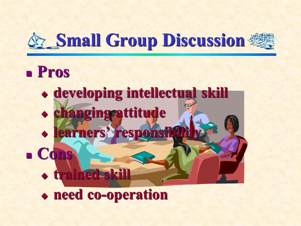 Small Group Discussion Pros Pros  developing intellectual skill  changing attitude  learners' responsibility Cons Cons  trained skill  need co-operation