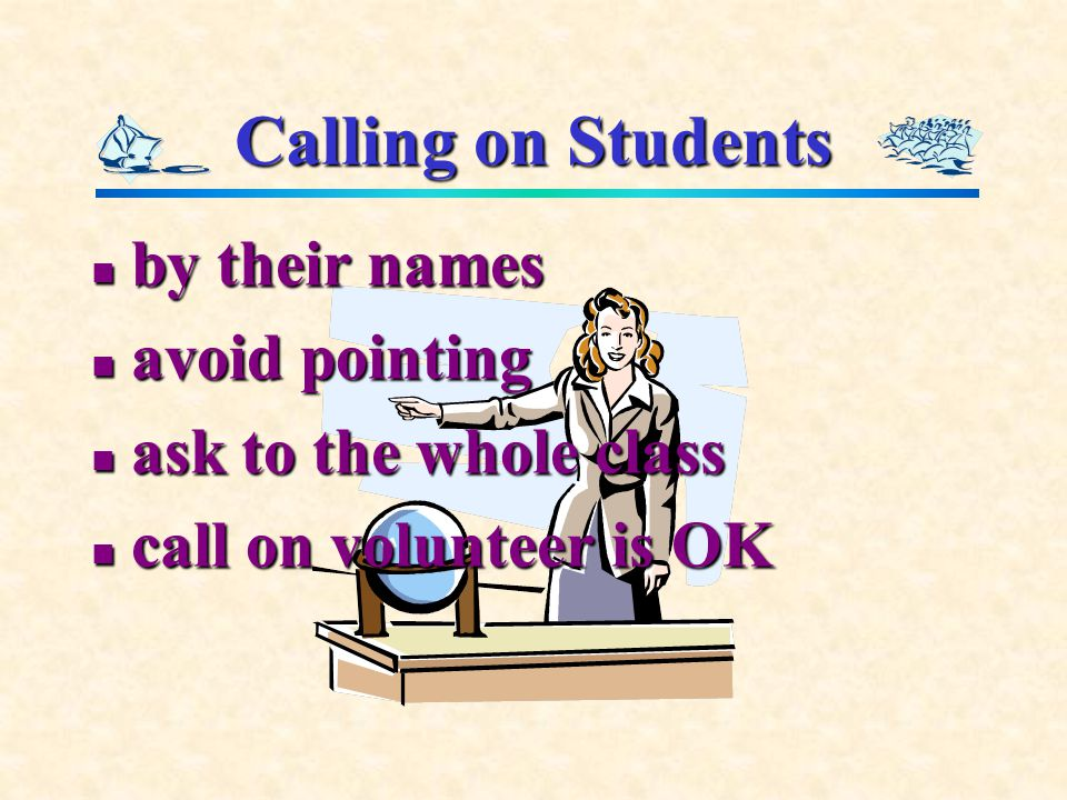Calling on Students by their names by their names avoid pointing avoid pointing ask to the whole class ask to the whole class call on volunteer is OK call on volunteer is OK